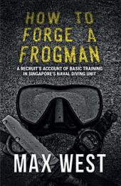 How To Forge A Frogman: A Recruit's Account of Basic Training in Singapore's Naval Diving Unit