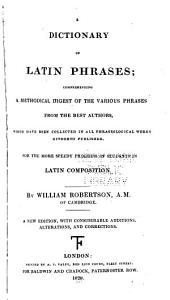 A Dictionary of Latin Phrases: Comprehending a Methodical Digest of the Various Phrases from the Best Authors, which Have Been Collected in All Phraseological Works Hitherto Published