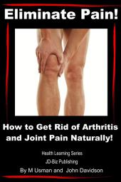 Eliminate Pain! How to Get Rid of Arthritis and Joint Pain Naturally!