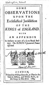 Some observations upon the ecclesiastical jurisdiction of the kings of England: with an appendix, in answer to part of a late book intitled, The King's visitatorial power asserted