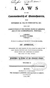 Laws of the Commonwealth of Massachusetts, from November 28, 1780 to February 28, 1807: With the Constitutions of the United States of America and of the Commonwealth, Prefixed : to which is Added, ... an Appendix Containing Acts and Clauses of Acts, from the Laws of the Late Colony, Province, and State of Massachusetts ...