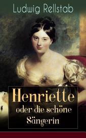 Henriette oder die schöne Sängerin (Vollständige Ausgabe): Eine Geschichte unserer Tage