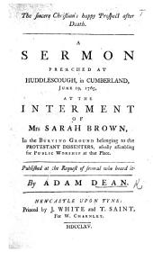 The Sincere Christian's Happy Prospect After Death. A Sermon Preached at Huddlescough, in Cumberland, June 19, 1765, at the Interment of Mrs Sarah Brown, Etc