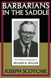 Barbarians in the Saddle: An Intellectual Biography of Richard M. Weaver
