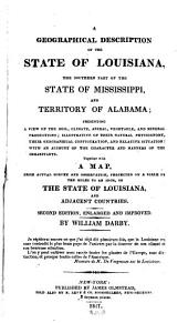 A Geographical Description of the State of Louisiana: The Southern Part of the Mississippi, and the Territory of Alabama Presenting a View of the Soil, Climate, Animal, Vegetable, and Mineral Productions ; Illustrative of the Natural Physiognomy, Their Geographical Configuration, and Relative Situation ; with an Account of the Character and Manners of the Inhabitants ; Together with a Map, from Actual Survey and Observation Projected on a Scale of Ten Miles to an Inch, of the State of Louisiana, and Adjacent Countries