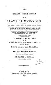 The Common School System of the State of New York: Comprising the Several General Laws Relating to Common Schools, Together with Full Expositions, Instructions and Forms ... To which is Prefixed a Historical Sketch of the Origin, Progress and Present Outline of the System