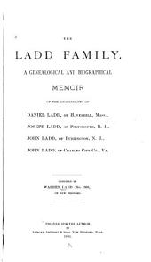 The Ladd Family: A Genealogical and Biographical Memoir of the Descendants of Daniel Ladd, of Haverhill, Mass., Joseph Ladd, of Portsmouth, R.I., John Ladd, of Burlington, N.J., John Ladd, of Charles City Co., Va