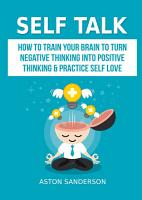 Self Talk  How to Train Your Brain to Turn Negative Thinking into Positive Thinking   Practice Self Love PDF