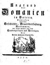 Ungrund der Domanien in Baiern: Erwiesen aus der Geschichte, Staatsverfaßung, Herkommen, wie nicht minder aus den Landesgesetzen und Verträgen, Band 1