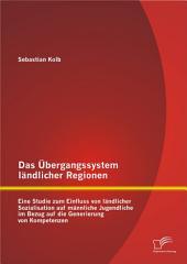 Das Übergangssystem ländlicher Regionen: Eine Studie zum Einfluss von ländlicher Sozialisation auf männliche Jugendliche im Bezug auf die Generierung von Kompetenzen