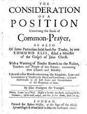 The Consideration of a Position Concerning the Book of Common Prayer, as Also of Some Particulars Held Forth for Truths, by One E. Elis ... with a Warning ... to the Rulers, Teachers and People of this Nation Concerning Their Church and Ministry ... a Few Words Concerning the Kingdom ... of Christ in the Heart, Etc