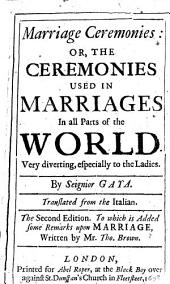 Marriage Ceremonies: or, the Ceremonies used in marriages in all parts of the world ... By Seignior Gaya. Translated from the Italian. The second edition. To which is added some remarks upon marriage, written by Mr. Tho. Brown