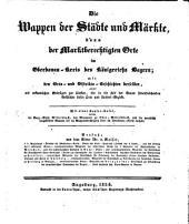 Die Wappen der Städte und Märkte, dann der Marktberechtigten Orte in Ober-Donau-Kreis des Königreichs Bayern: mit den Ort- und Distrikts-Geschichten und einer Kupfertafel