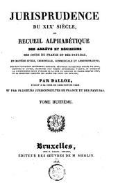Jurisprudence du XIXe siècle, ou Recueil alphabétique des arrêts et décisions des cours de France et des Pays-Bas, en matière civile, criminelle, commerciale et administrative [...]: Volume8