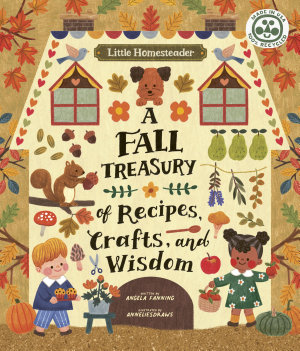 Little Homesteader  A Fall Treasury of Recipes  Crafts  and Wisdom