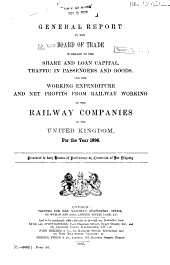General Report to the Board of Trade in Regard to the Share and Loan Capital, Traffic in Passengers and Goods, and the Working Expenditure and Net Profits from Railway Working of the Railway Companies of the United Kingdom