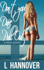 Don't You Dare Pull Out: (A Taboo Quickie, Book 1)
