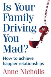 Is Your Family Driving You Mad?: How to achieve happier relationships