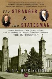 The Stranger and the Statesman: James Smithson, John Quincy Adams, and the Making of America's Greatest Museum