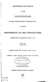 Proceedings and debates of the Convention of the commonwealth of Pennsylvania: to propose amendments to the constitution, commenced ... at Harrisburg, on the second day of May, 1837, Volumes 9-10