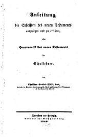 Anleitung, die Schriften des neuen Testaments auszulegen und zu erklären: oder Hermeneutik d. neuen Testaments f. Schullehrer