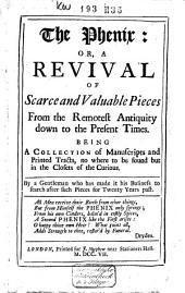 The Phenix: Or, A Revival of Scarce and Valuable Pieces from the Remotest Antiquity Down to the Present Times: Being a Collection of Manuscripts and Printed Tracts, No where to be Found But in the Closets of the Curious, Volume 1