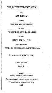 The Independent Man: Or, An Essay on the Formation and Development of Those Principles and Faculties of the Human Mind which Constitute Moral and Intellectual Excellence, Volume 1