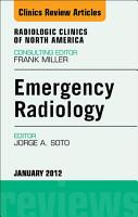 Emergency Radiology  An Issue of Radiologic Clinics of North America   E Book PDF