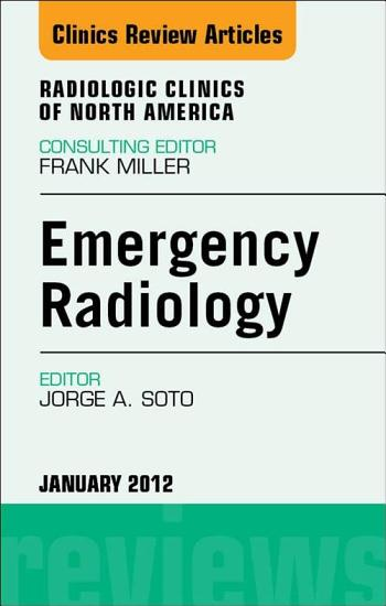 Emergency Radiology  An Issue of Radiologic Clinics of North America   E Book PDF
