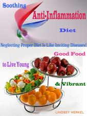 Soothing Anti-Inflammation Diet: Good Food to Live Young & Vibrant