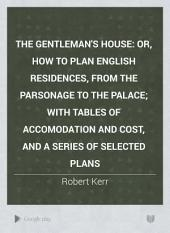 The Gentleman's House: Or, How to Plan English Residences, from the Parsonage to the Palace; with Tables of Accomodation and Cost, and a Series of Selected Plans