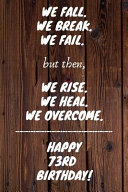 We Fall  We Break  We Fail  But Then  We Rise  We Heal  We Overcome  Happy 73rd Birthday PDF