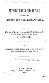 Anticipations of the future, to serve as lessons for the present time: In the form of extracts of letters from an English resident in the United States, to the London Times, from 1864 to 1870