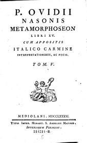 Metamorphoseon Libri XV. Cum Appositis Italico Carmine Interpretationibus, Ac Notis: Volume 5