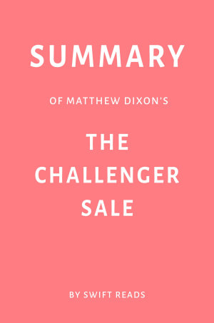 Summary of Matthew Dixon   s The Challenger Sale by Swift Reads