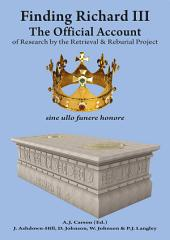 Finding Richard III:: The Official Account of Research by the Retrieval and Reburial Project