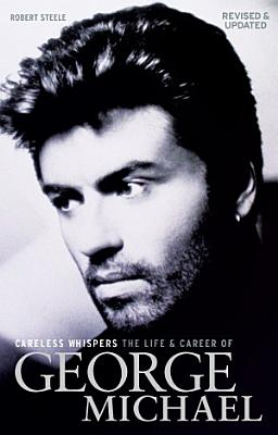 Careless Whispers  The Life   Career of George Michael