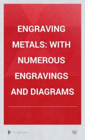 Engraving Metals: With Numerous Engravings and Diagrams
