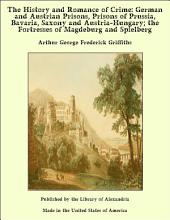 The History and Romance of Crime: German and Austrian Prisons, Prisons of Prussia, Bavaria, Saxony and Austria-Hungary; the Fortresses of Magdeburg and Spielberg