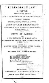 Illinois in 1837: a sketch descriptive of the situation, boundaries, face of the country, prominent districts, prairies, rivers, minerals, animals, agricultural productions, public lands, plans of internal improvement, manufactures, &c. of the state of Illinois: also, suggestions to emigrants, sketches of the counties, cities, and principal towns in the state: together with a letter on the cultiviation of the prairies, by the Hon. H.L. Ellsworth. To which are annexed the letters from a rambler in the West ...