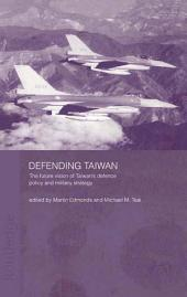 Defending Taiwan: The Future Vision of Taiwan's Defence Policy and Military Strategy