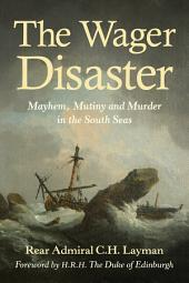 The Wager Disaster: Mayem, Mutiny and Murder in the South Seas