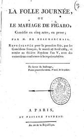 La folle journee, ou Le mariage de Figaro, comedie en cinq actes, en prose; par M. de Beaumarchais. Representee pour la premiere fois, par les Comediens francais, le mardi 27 avril 1784, et remise au theatre Faydeau l'an 5., avec des corrections conformes a la representation