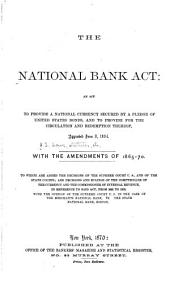 The National Bank Act: An Act to Provide a National Currency Secured by a Pledge of United States Bonds, and to Provide for the Circulation and Redemption Thereof, Approved June 3, 1864. With the Amendments of 1865-70. To which are Added the Decisions of the Supreme Court U.S., and of the State Courts; and Decisions and Rulings of the Comptroller of the Currency and the Commissioner of Internal Revenue, in Reference to Said Act, from 1865 to 1870
