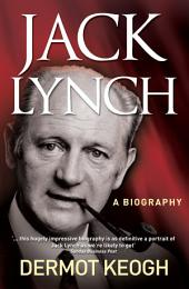 Jack Lynch, A Biography: The Life and Times of Irish Taoiseach Jack Lynch (1917–1999)