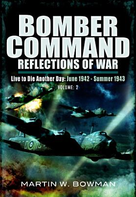 Bomber Command Reflections of War  Live to Die Another Day June 1942   Summer 1943 PDF
