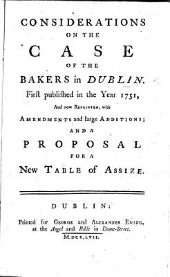 Considerations on the case of the Bakers in Dublin  First published 1751  reprinted with additions and a proposal for a new Table of Assize