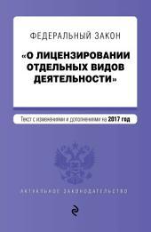Федеральный закон «О лицензировании отдельных видов деятельности». Текст с изменениями и дополнениями на 2017 год
