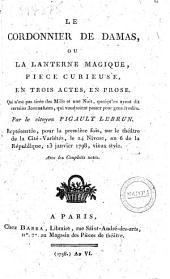 Le cordonnier de damas, ou La lanterne magique, piece curieuse, en trois actes, en prose. Qui n'est pas tirée des Mille et une Nuit, quoiqu'en ayent dit certains Journalistes, qui voudroient passer pour gens érudits. Par le citoyen Pigault Lebrun. Représentée, pour la première fois, sur le théâtre de la Cité-Variétés, le 24 Nivose, an 6 de la République, 13 janvier 1798, vieux style