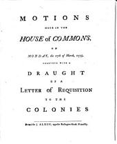 Motions Made in the House of Commons, on Monday, the 27th of March, 1775. Together with a Draught of a Letter of Requisition to the Colonies: Volume 3